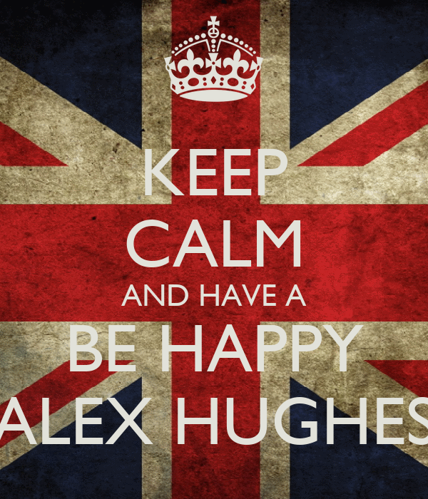 KEEP CALM AND HAVE A BE HAPPY ALEX HUGHES
