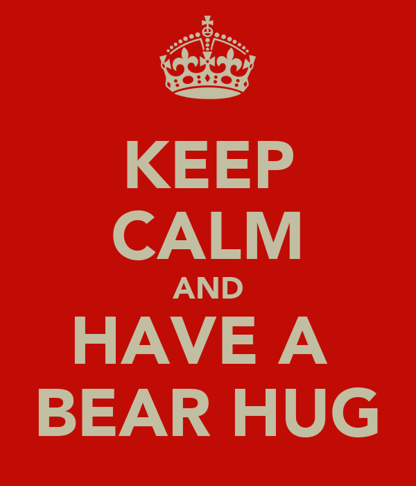 KEEP CALM AND HAVE A  BEAR HUG
