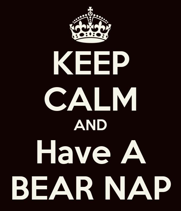 KEEP CALM AND Have A BEAR NAP