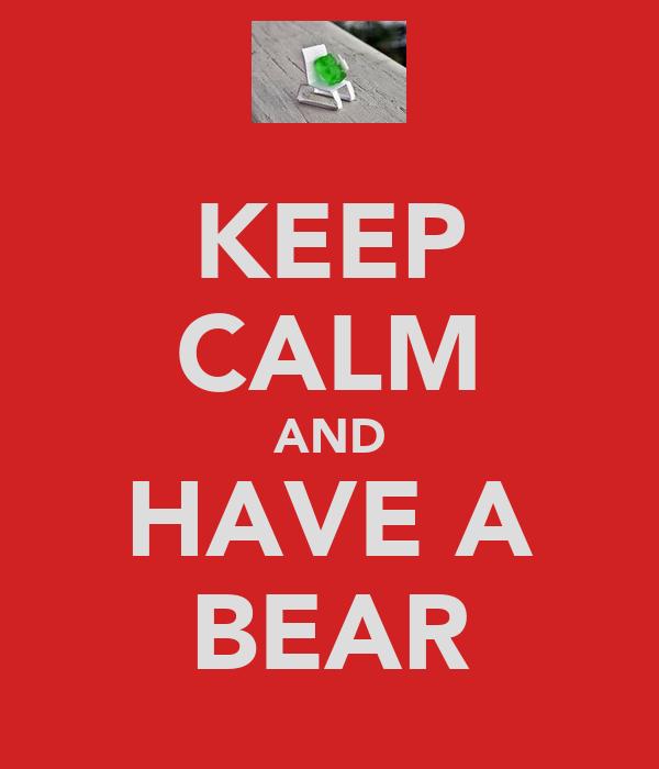 KEEP CALM AND HAVE A BEAR