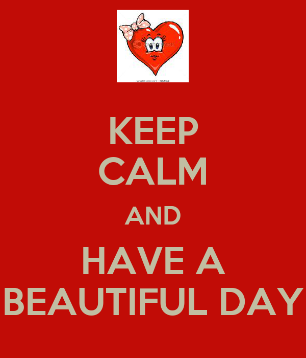 KEEP CALM AND HAVE A BEAUTIFUL DAY