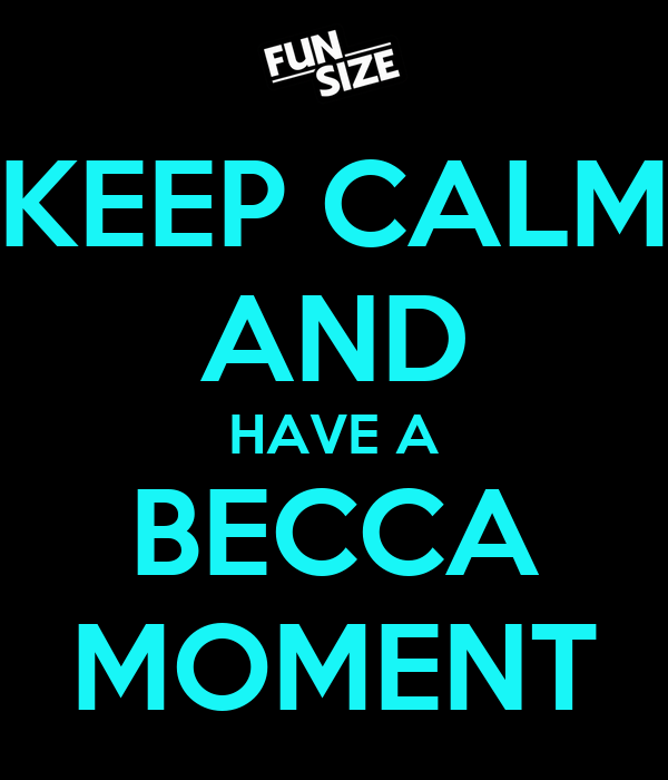 KEEP CALM AND HAVE A BECCA MOMENT