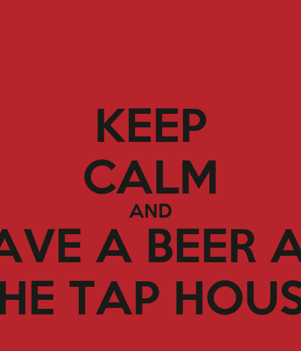 KEEP CALM AND HAVE A BEER AT  THE TAP HOUSE