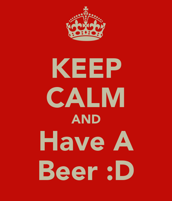 KEEP CALM AND Have A Beer :D