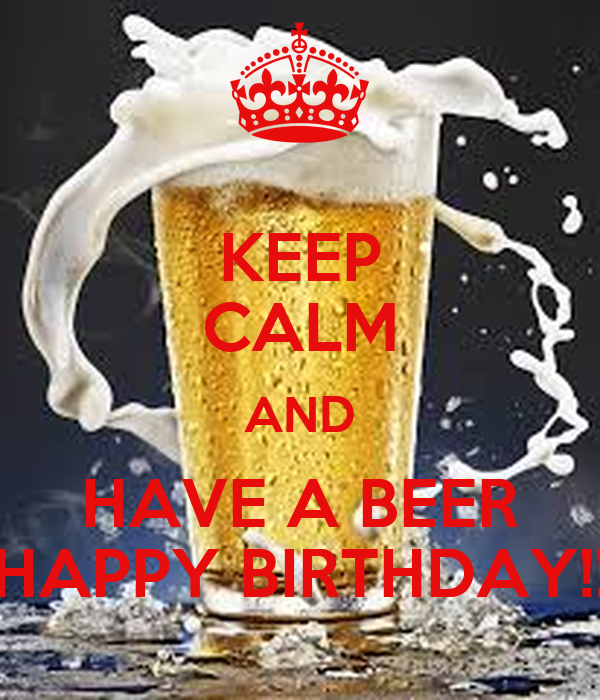 KEEP CALM AND HAVE A BEER HAPPY BIRTHDAY!!