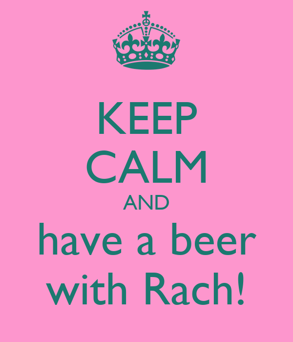 KEEP CALM AND have a beer with Rach!