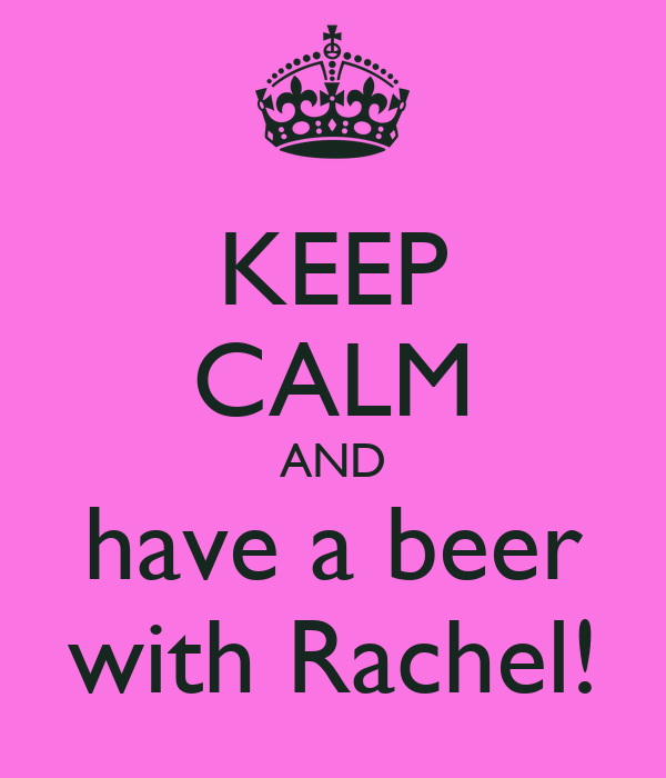 KEEP CALM AND have a beer with Rachel!