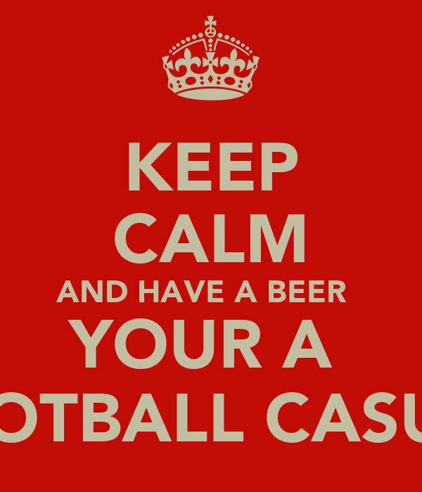 KEEP CALM AND HAVE A BEER   YOUR A  FOOTBALL CASUAL