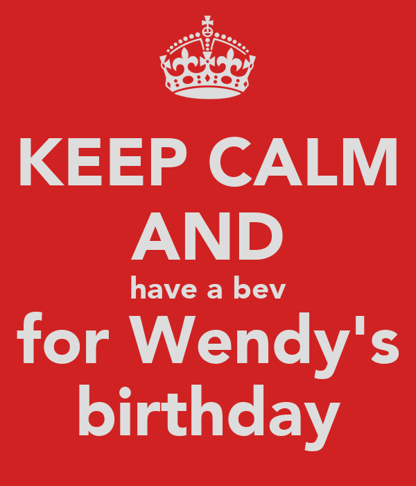 KEEP CALM AND have a bev for Wendy's birthday