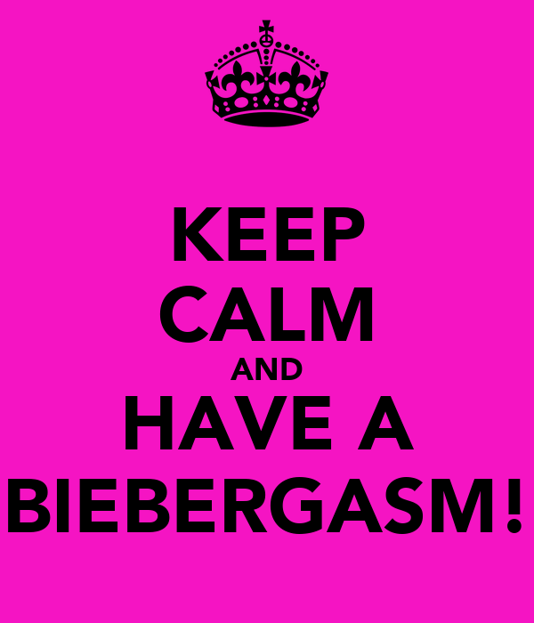 KEEP CALM AND HAVE A BIEBERGASM!
