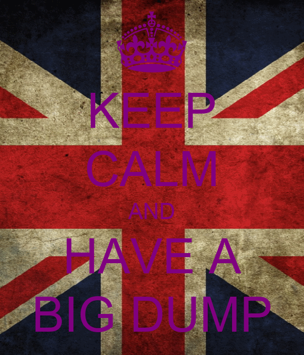 KEEP CALM AND HAVE A BIG DUMP
