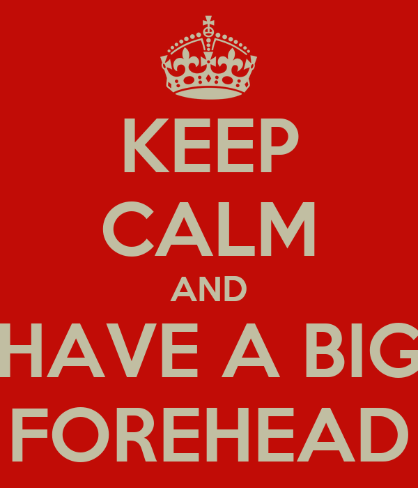 KEEP CALM AND HAVE A BIG FOREHEAD