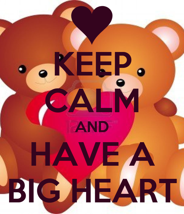 KEEP CALM AND HAVE A BIG HEART