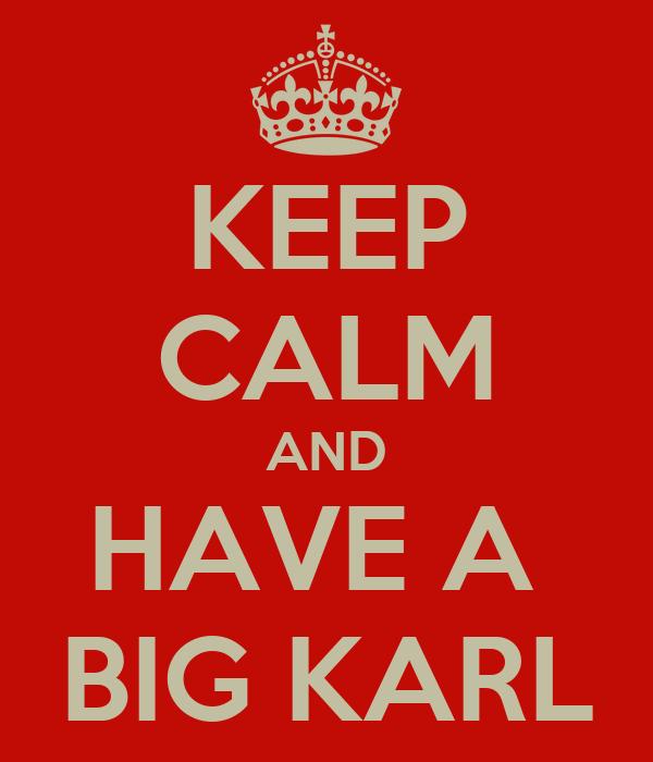 KEEP CALM AND HAVE A  BIG KARL