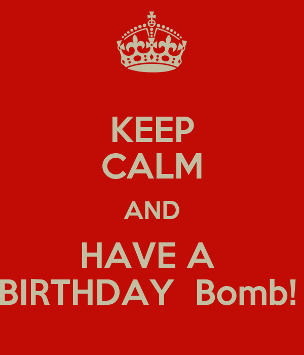 KEEP CALM AND HAVE A  BIRTHDAY  Bomb!