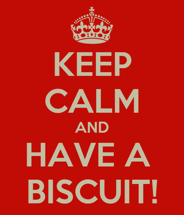 KEEP CALM AND HAVE A  BISCUIT!
