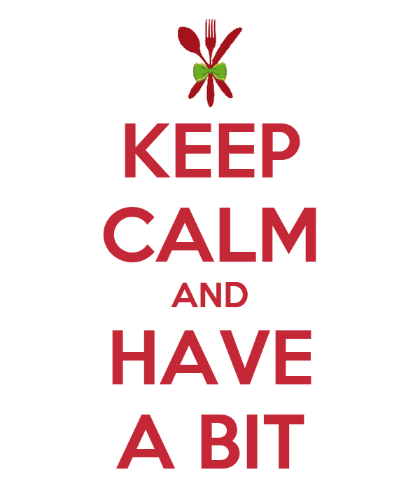 KEEP CALM AND HAVE A BIT