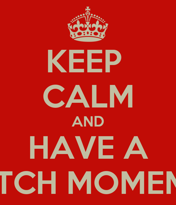 KEEP  CALM AND HAVE A BITCH MOMEMT