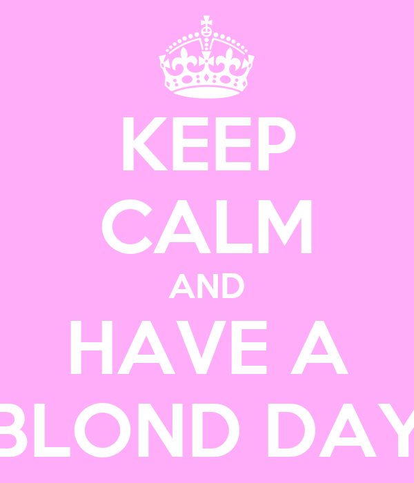 KEEP CALM AND HAVE A BLOND DAY