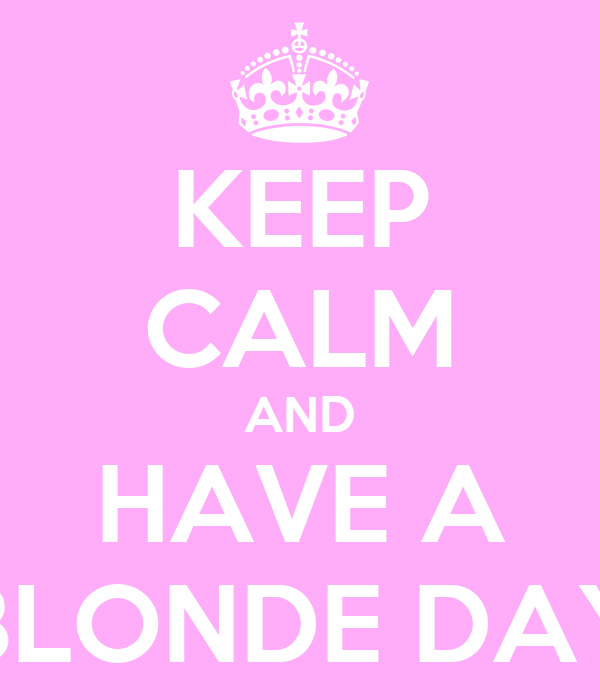 KEEP CALM AND HAVE A BLONDE DAY