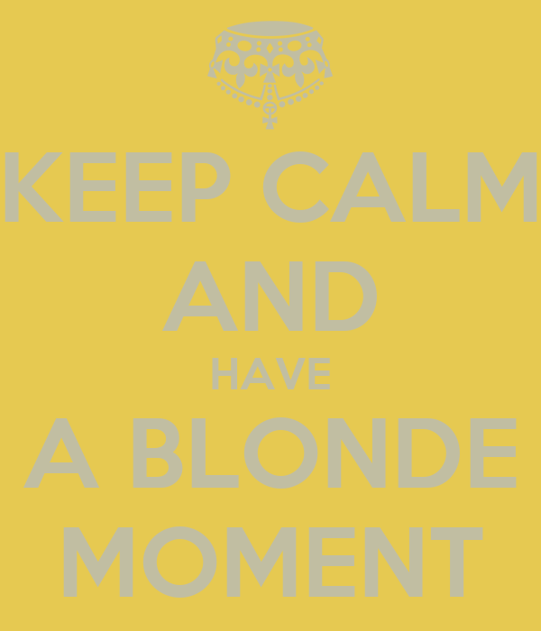 KEEP CALM AND HAVE A BLONDE MOMENT