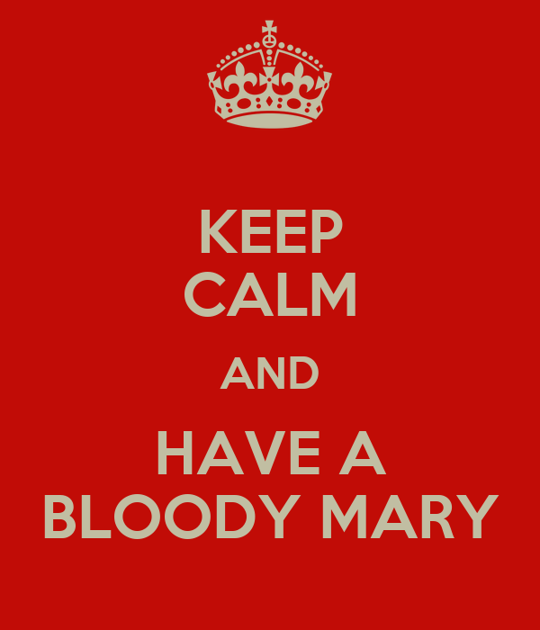 KEEP CALM AND HAVE A BLOODY MARY