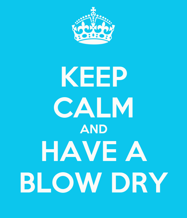 KEEP CALM AND HAVE A BLOW DRY
