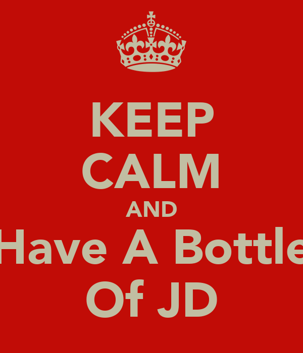 KEEP CALM AND Have A Bottle Of JD