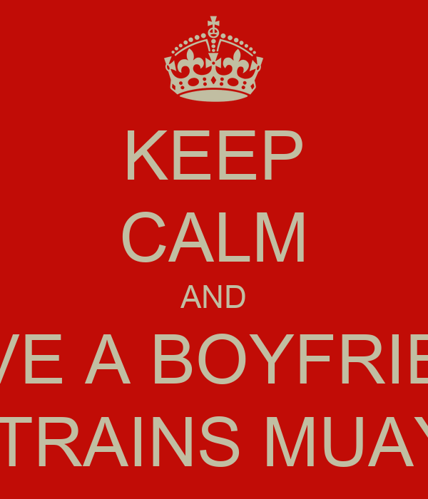 KEEP CALM AND HAVE A BOYFRIEND THAT TRAINS MUAY THAI