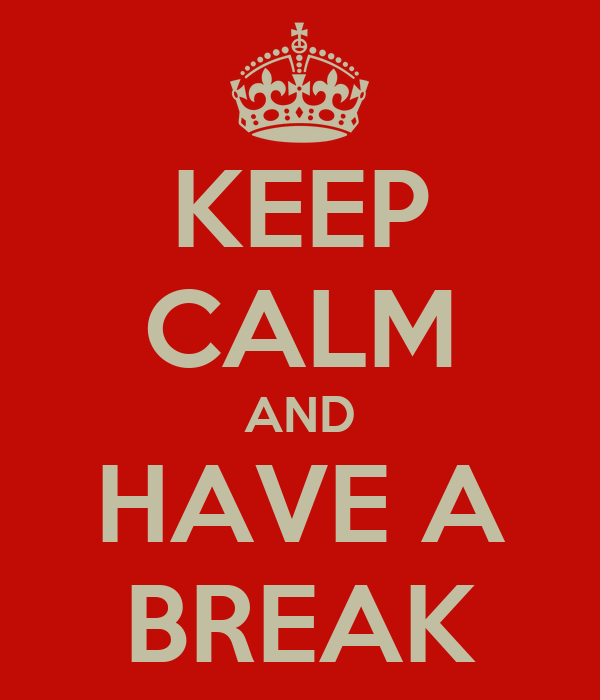 KEEP CALM AND HAVE A BREAK