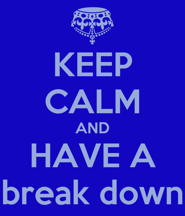 KEEP CALM AND HAVE A break down