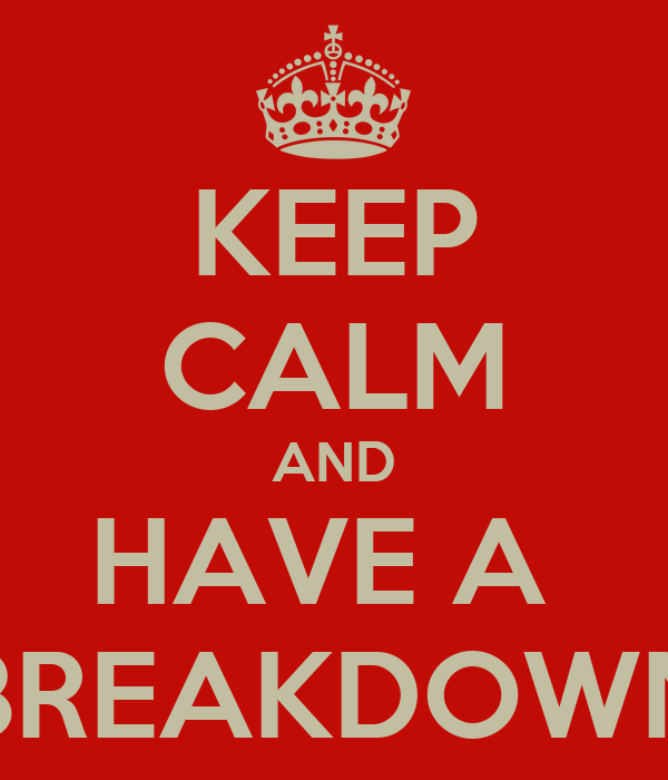 KEEP CALM AND HAVE A  BREAKDOWN