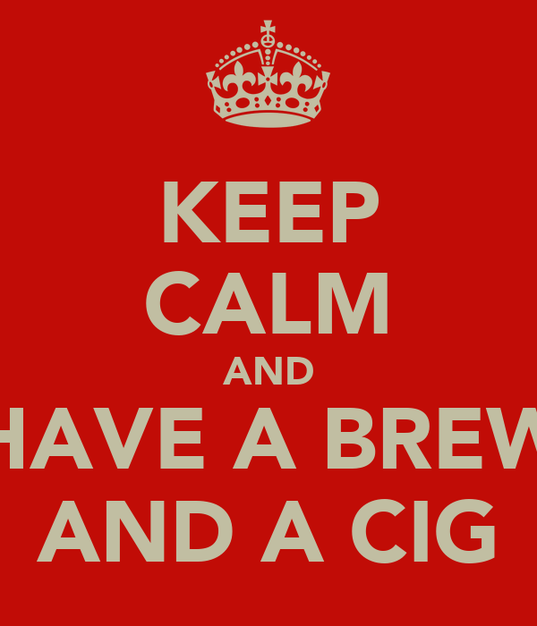 KEEP CALM AND HAVE A BREW AND A CIG