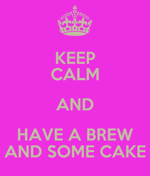 KEEP CALM AND HAVE A BREW AND SOME CAKE