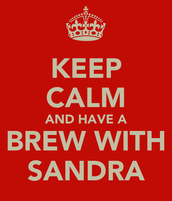 KEEP CALM AND HAVE A BREW WITH SANDRA