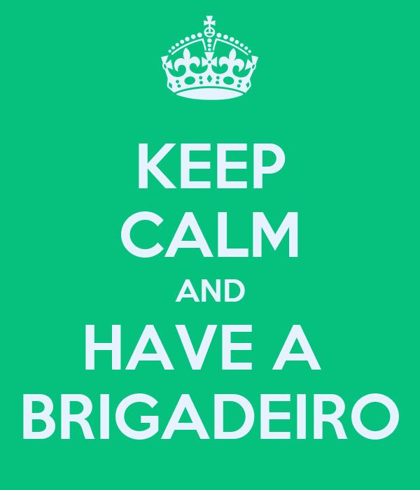 KEEP CALM AND HAVE A  BRIGADEIRO