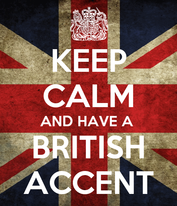 KEEP CALM AND HAVE A  BRITISH ACCENT
