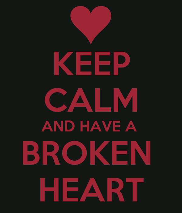 KEEP CALM AND HAVE A  BROKEN  HEART