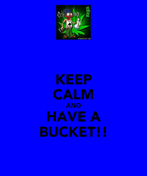 KEEP CALM AND HAVE A BUCKET!!