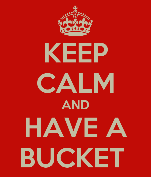 KEEP CALM AND HAVE A BUCKET