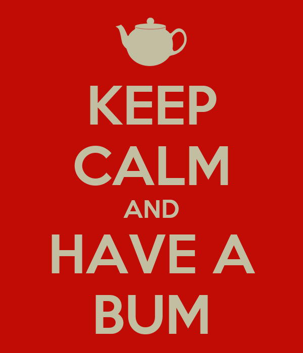 KEEP CALM AND HAVE A BUM