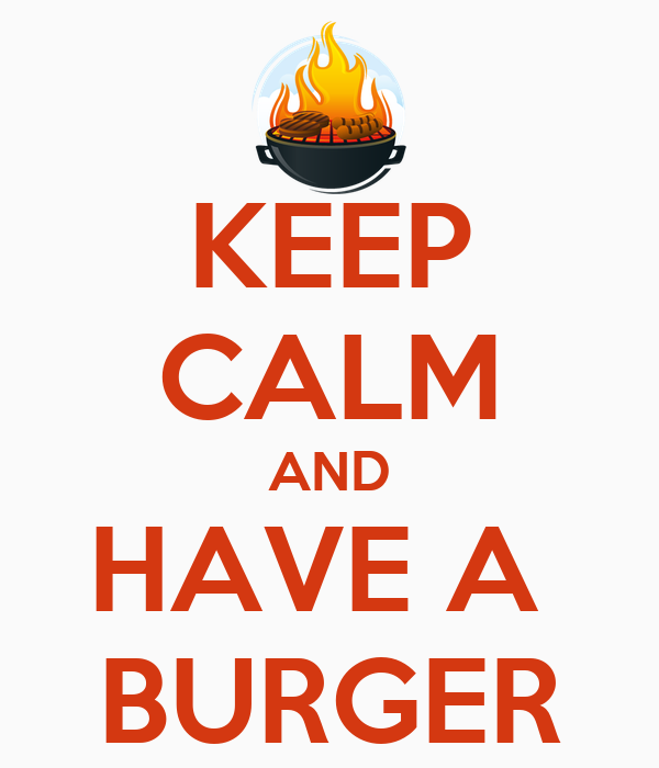 KEEP CALM AND HAVE A  BURGER