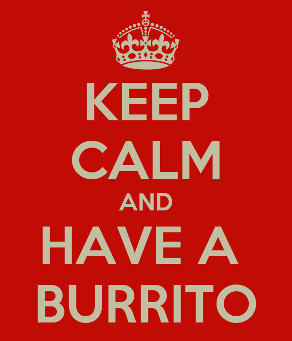 KEEP CALM AND HAVE A  BURRITO