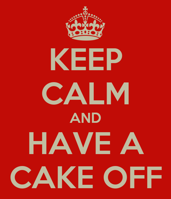 KEEP CALM AND HAVE A CAKE OFF