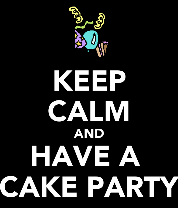 KEEP CALM AND HAVE A  CAKE PARTY