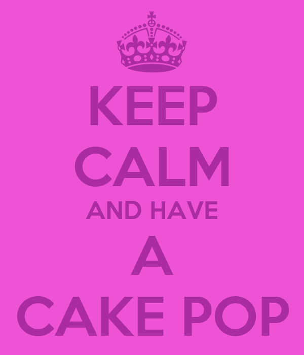 KEEP CALM AND HAVE A CAKE POP
