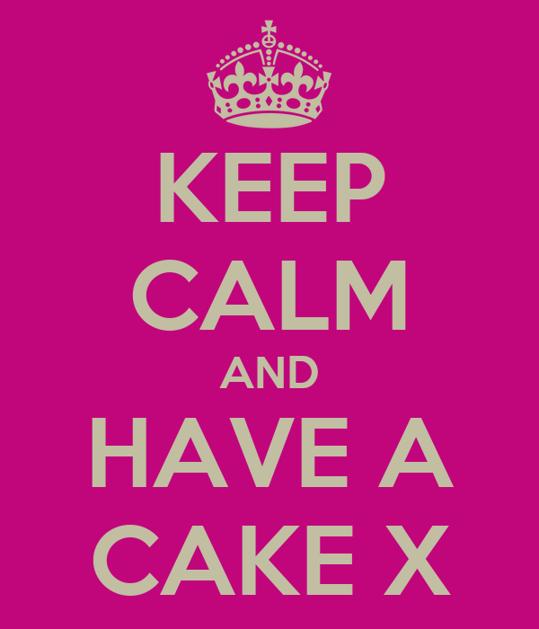 KEEP CALM AND HAVE A CAKE X