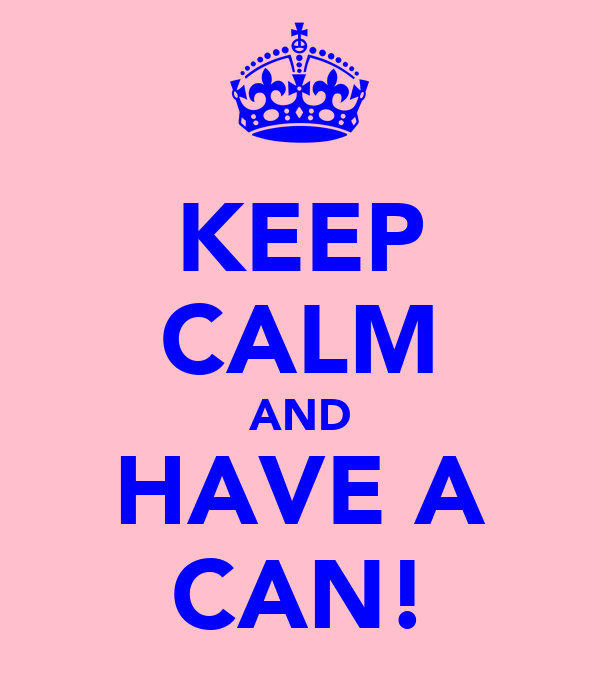 KEEP CALM AND HAVE A CAN!