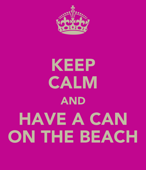 KEEP CALM AND HAVE A CAN ON THE BEACH