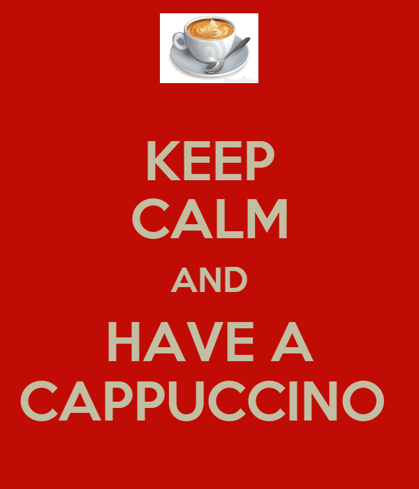 KEEP CALM AND HAVE A CAPPUCCINO